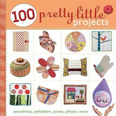 100 Pretty Little Projects: Pincushions, Potholders, Purses, Pillows & More (Pre