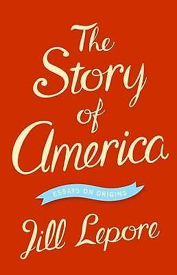 The Story of America: Essays on Origins - Lepore, Jill - Excellent Condition