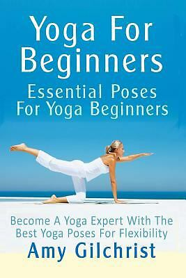 Yoga For Beginners: Essential Poses For Yoga Beginners - Become A Yoga Expert Wi