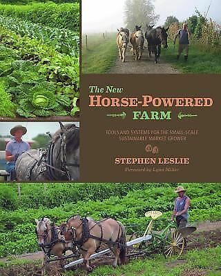 The New Horse-Powered Farm: Tools and Systems for the Small-Scale, Sustainable M