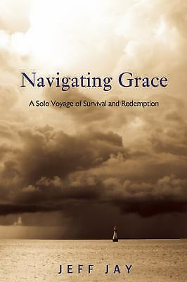 Navigating Grace: A Solo Voyage of Survival and Redemption, Jay, Jeff, Very Good