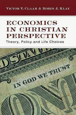 Economics in Christian Perspective: Theory, Policy and Life Choices by Claar, V