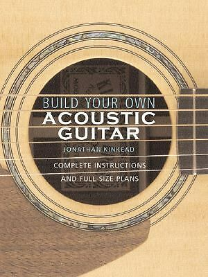 Build Your Own Acoustic Guitar: Complete Instructions and Full-Size Plans NEW PB