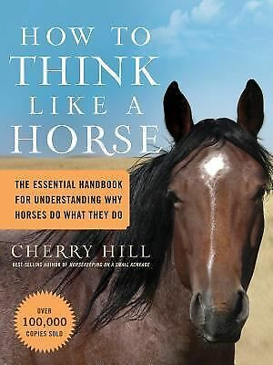 How to Think Like A Horse: The Essential Handbook for Understanding Why Horses D