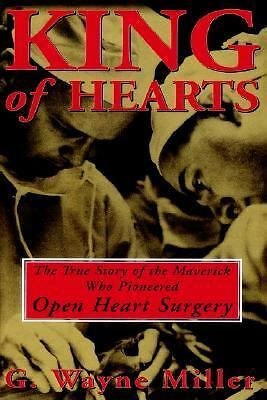 King of Hearts: The True Story of the Maverick Who Pioneered Open Heart Surgery,