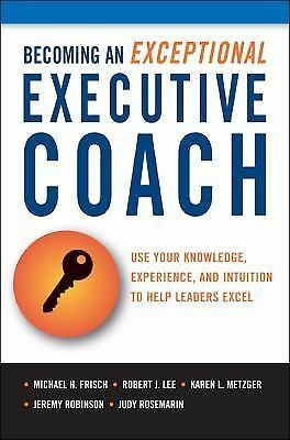 Becoming an Exceptional Executive Coach: Use Your Knowledge, Experience, and Int