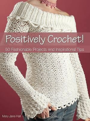 Positively Crochet!: 50 Fashionable Projects and Inspirational Tips, Hall, Mary