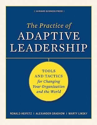 The Practice of Adaptive Leadership: Tools and Tactics for Changing Your Organiz