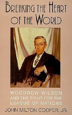 Breaking the Heart of the World: Woodrow Wilson and the Fight for the League of