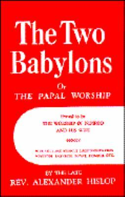 The Two Babylons or The Papal Worship: Proved to be the Worship of Nimrod and hi