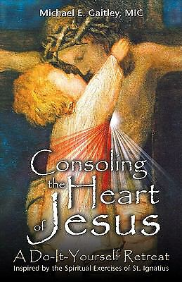 Consoling the Heart of Jesus: A Do-It-Yourself Retreat- Inspired by the Spiritua