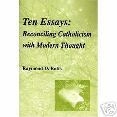 Ten Essays Reconciling Catholicism With Modern Thought by Raymond D. Butts 2008