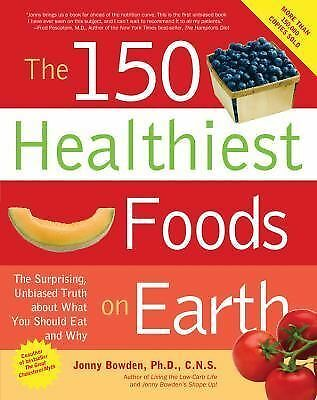 The 150 Healthiest Foods on Earth: The Surprising, Unbiased Truth About What Yo
