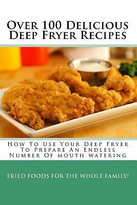 Over 100 Delicious Deep Fryer Recipes: How To Use Your Deep Fryer To Prepare An