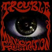 Manic Frustration, Trouble,
