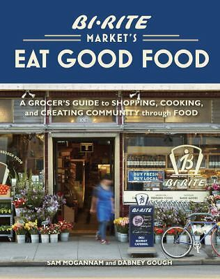 Bi-Rite Market's Eat Good Food: A Grocer's Guide to Shopping, Cooking & Creating