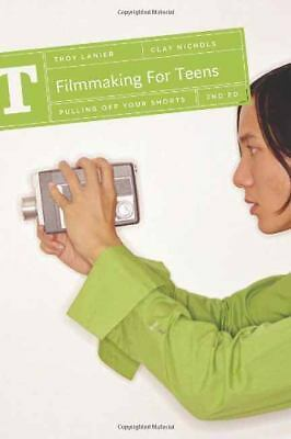 Filmmaking for Teens: Pulling Off Your Shorts, Nichols, Clay, Lanier, Troy, Good