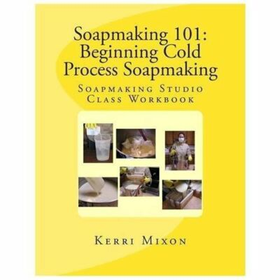 Soapmaking 101: Beginning Cold Process Soapmaking (Soapmaking Studio Class Workb