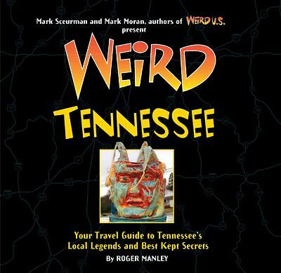 Weird Tennessee: Your Travel Guide to Tennessee's Local Legends and Best Kept Se