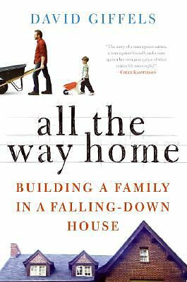 ALL THE WAY HOME: Building a Family in a Falling-Down House by David Giffels...