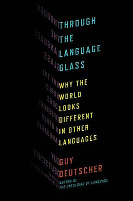 Through the Language Glass: Why the World Looks Different in Other Languages, Go