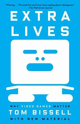 Extra Lives: Why Video Games Matter by Bissell, Tom