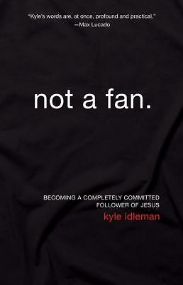Not a Fan: Becoming a Completely Committed Follower of Jesus, Kyle Idleman, Good