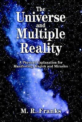 The Universe and Multiple Reality: A Physical Explanation for Manifesting, Magi