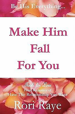Make Him Fall For You: Tools For Love by Rori Raye, Good Books