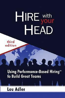 Hire With Your Head: Using Performance-Based Hiring to Build Great Teams, Good B