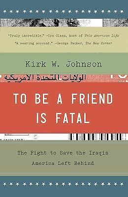 To Be a Friend Is Fatal : The Fight to Save the Iraqis America Left Behind by...