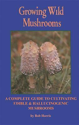 Growing Wild Mushrooms: A Complete Guide to Cultivating Edible and Hallucinogeni