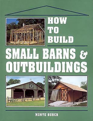 How to Build Small Barns & Outbuildings, Monte Burch, Good Book
