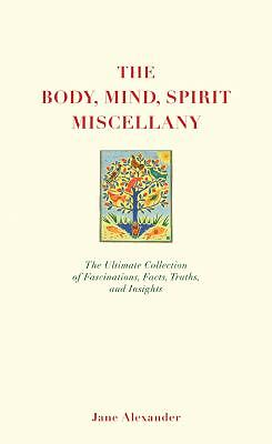 The Body, Mind, Spirit Miscellany : The Ultimate Collection of Fascinations,...