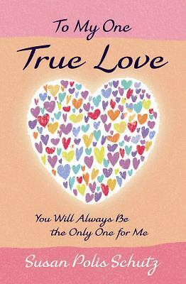 To My One True Love : You Will Always Be the Only One for Me by Susan Polis Schu