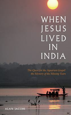 When Jesus Lived in India: The Quest for the Aquarian Gospel: The Mystery of the