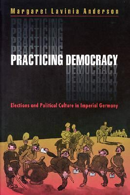 Practicing Democracy: Elections and Political Culture in Imperial Germany, Accep