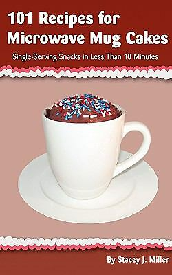 101 Recipes for Microwave Mug Cakes: Single-Serving Snacks in Less Than 10 Minu