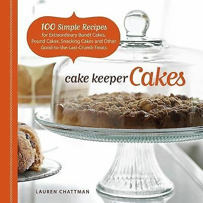 Cake Keeper Cakes: 100 Simple Recipes for Extraordinary Bundt Cakes, Pound Cakes