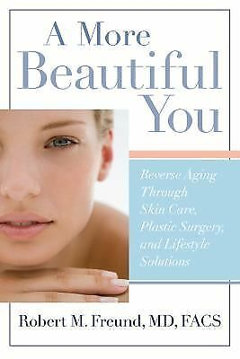 A MORE BEAUTIFUL YOU Reverse Aging Through Skin Care, Plastic Surgery, and...