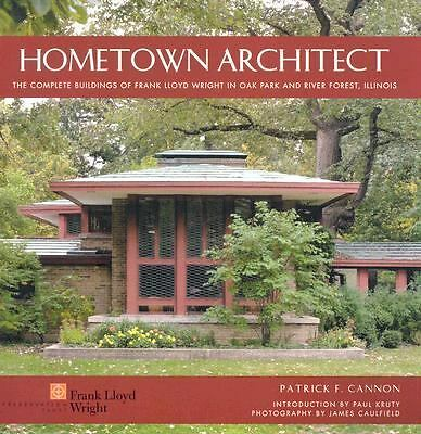 Hometown Architect: The Complete Buildings of Frank Lloyd Wright in Oak Park An