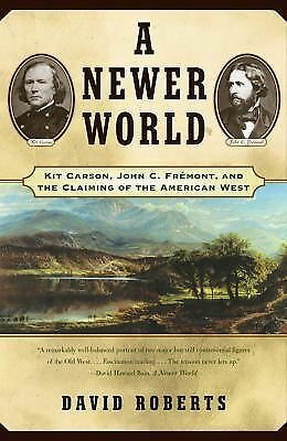 A Newer World : Kit Carson John C Fremont And The Claiming Of The American West,