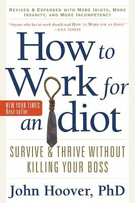How to Work for an Idiot, Revised and Expanded with More Idiots, More Insanity,