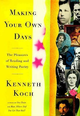 MAKING YOUR OWN DAYS: THE PLEASURES OF READING AND WRITING POETRY, Kenneth Koch,