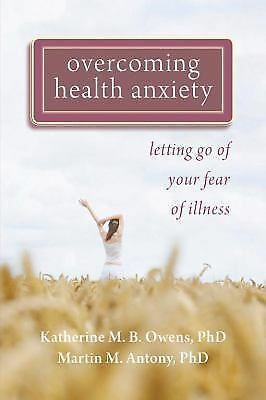 Overcoming Health Anxiety: Letting Go of Your Fear of Illness, Antony PhD, Marti