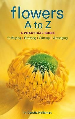 Flowers A to Z: A Practical Guide to Buying, Growing, Cutting, Arranging, Heffer