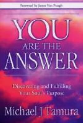 You Are the Answer: Discovering and Fulfilling Your Soul's Purpose, Michael J Ta