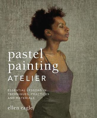 Pastel Painting Atelier: Essential Lessons in Techniques, Practices, and Materia