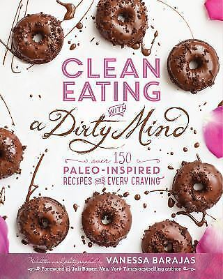 Clean Eating with a Dirty Mind: Over 150 Paleo-Inspired Recipes for Every Cravin