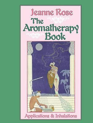 The Aromatherapy Book : Applications and Inhalations by Jeanne Rose (1993, Pa...
